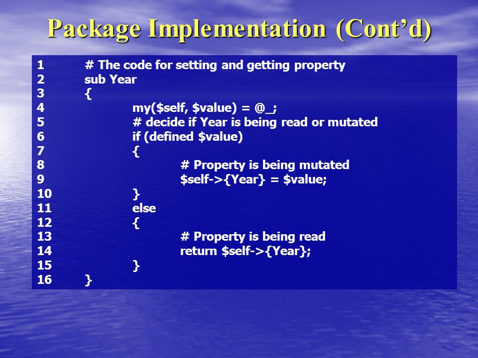 Package Implementation (Contd) 1 # The code for setting and getting property 2 sub Year 3 { 4 my($self, $value) 5 # decide if Year is being read or mutated 6 if (defined $value) 7 { 8 # Property is being mutated 9 $self->{Year} = $value; 10 } 11 else 12 { 13 # Property is being read 14 return $self->{Year}; 15 } 16 }