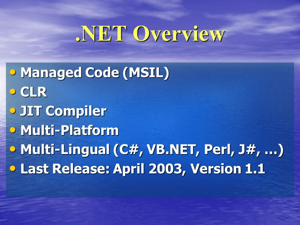 .NET Overview Managed Code (MSIL) Managed Code (MSIL) CLR CLR JIT Compiler JIT Compiler Multi-Platform Multi-Platform Multi-Lingual (C#, VB.NET, Perl, J#, …) Multi-Lingual (C#, VB.NET, Perl, J#, …) Last Release: April 2003, Version 1.1 Last Release: April 2003, Version 1.1