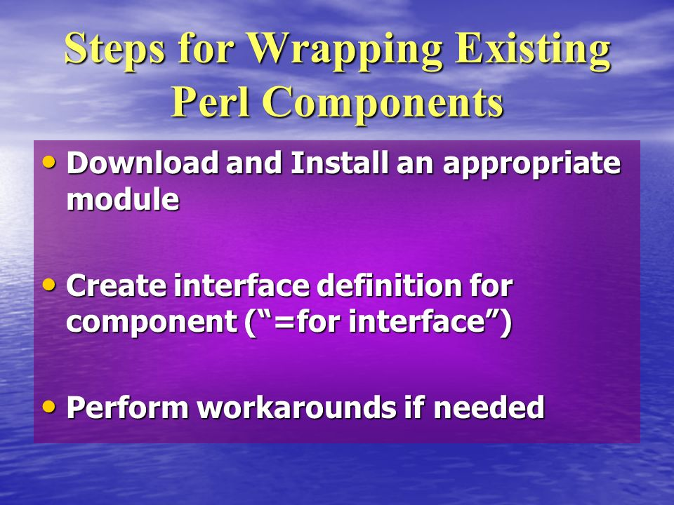 Download and Install an appropriate module Download and Install an appropriate module Create interface definition for component (=for interface) Create interface definition for component (=for interface) Perform workarounds if needed Perform workarounds if needed Steps for Wrapping Existing Perl Components