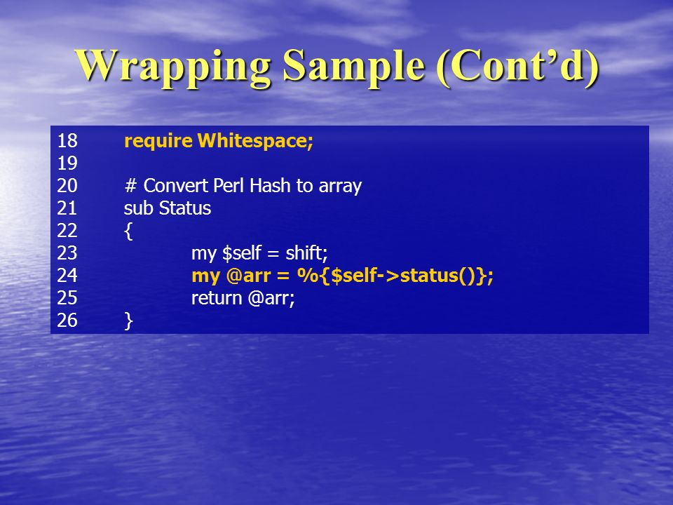 Wrapping Sample (Contd) 18 require Whitespace; # Convert Perl Hash to array 21 sub Status 22 { 23 my $self = shift; 24 = %{$self->status()}; 26}