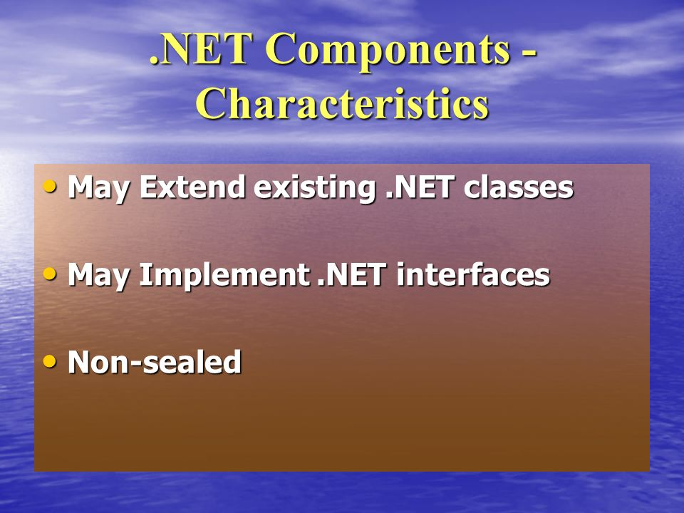 May Extend existing.NET classes May Extend existing.NET classes May Implement.NET interfaces May Implement.NET interfaces Non-sealed Non-sealed.NET Components - Characteristics