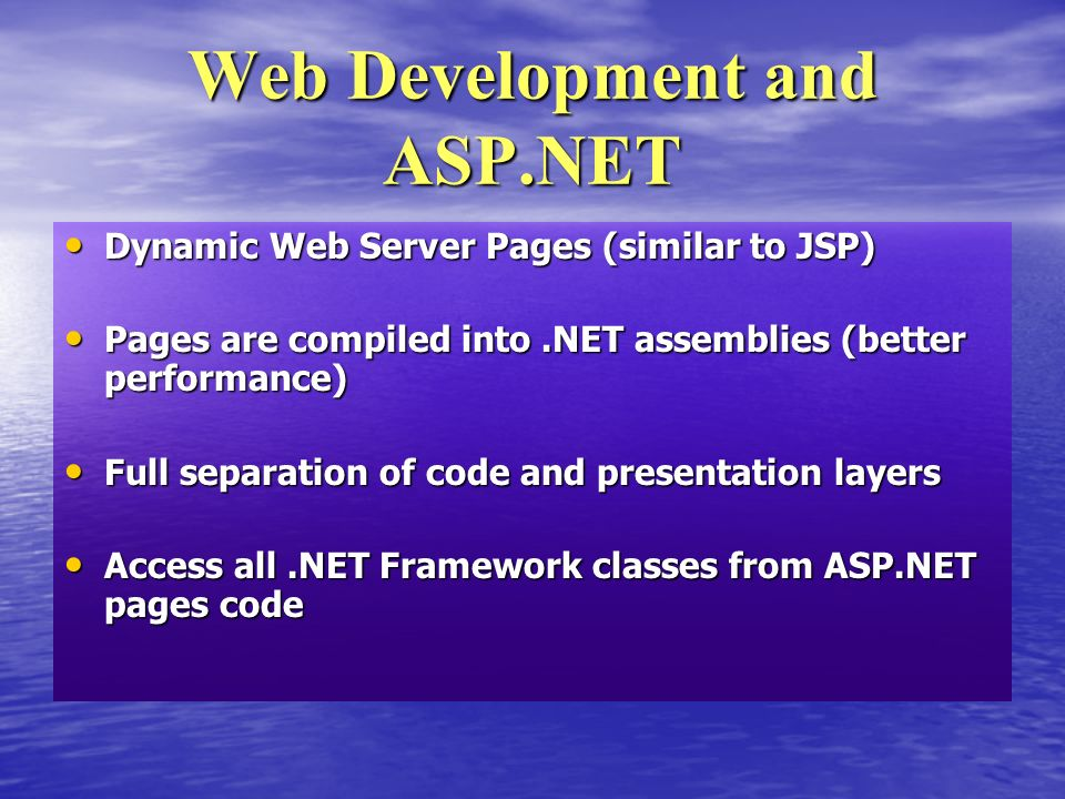 Dynamic Web Server Pages (similar to JSP) Dynamic Web Server Pages (similar to JSP) Pages are compiled into.NET assemblies (better performance) Pages are compiled into.NET assemblies (better performance) Full separation of code and presentation layers Full separation of code and presentation layers Access all.NET Framework classes from ASP.NET pages code Access all.NET Framework classes from ASP.NET pages code Web Development and ASP.NET