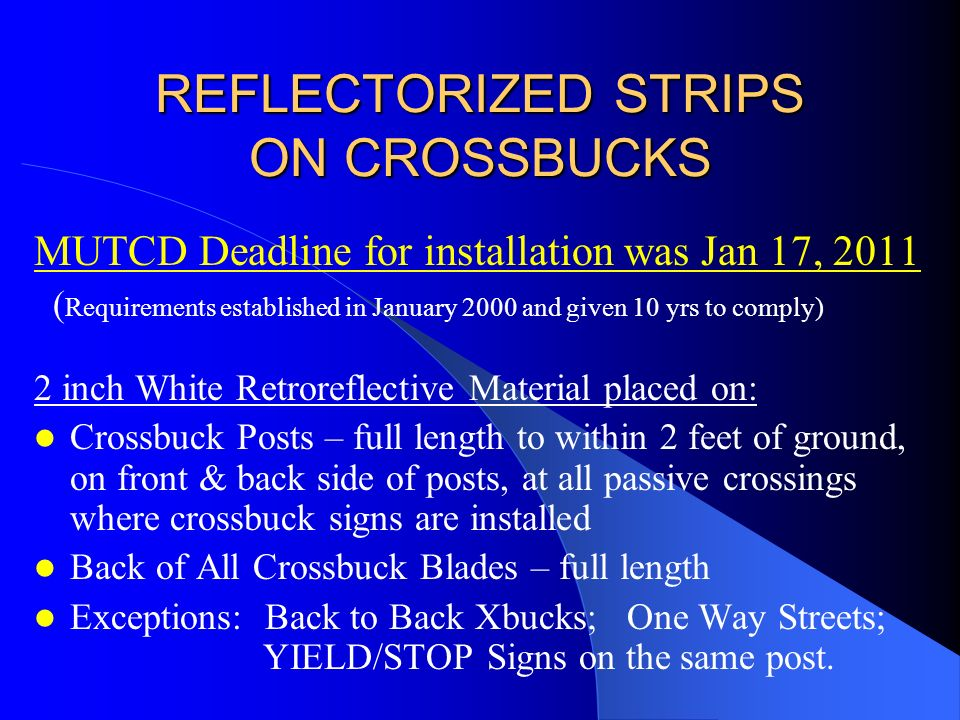 REFLECTORIZED STRIPS ON CROSSBUCKS MUTCD Deadline for installation was Jan 17, 2011 ( Requirements established in January 2000 and given 10 yrs to comply) 2 inch White Retroreflective Material placed on: Crossbuck Posts – full length to within 2 feet of ground, on front & back side of posts, at all passive crossings where crossbuck signs are installed Back of All Crossbuck Blades – full length Exceptions: Back to Back Xbucks; One Way Streets; YIELD/STOP Signs on the same post.
