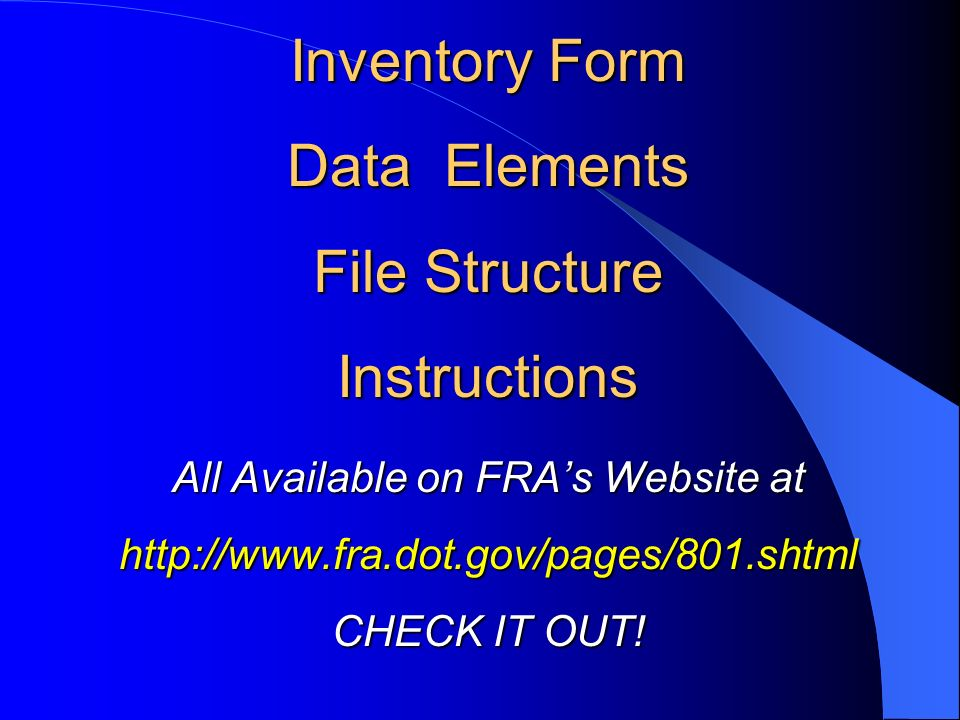 Inventory Form Data Elements File Structure Instructions All Available on FRAs Website at http://www.fra.dot.gov/pages/801.shtml CHECK IT OUT!