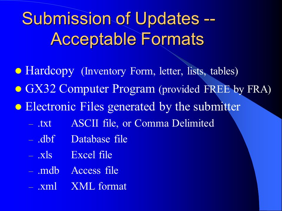 Submission of Updates -- Acceptable Formats Hardcopy (Inventory Form, letter, lists, tables) GX32 Computer Program (provided FREE by FRA) Electronic Files generated by the submitter –.txtASCII file, or Comma Delimited –.dbfDatabase file –.xlsExcel file –.mdbAccess file –.xmlXML format