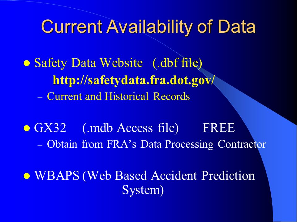 Current Availability of Data Safety Data Website (.dbf file) http://safetydata.fra.dot.gov/ – Current and Historical Records GX32(.mdb Access file) FREE – Obtain from FRAs Data Processing Contractor WBAPS(Web Based Accident Prediction System)