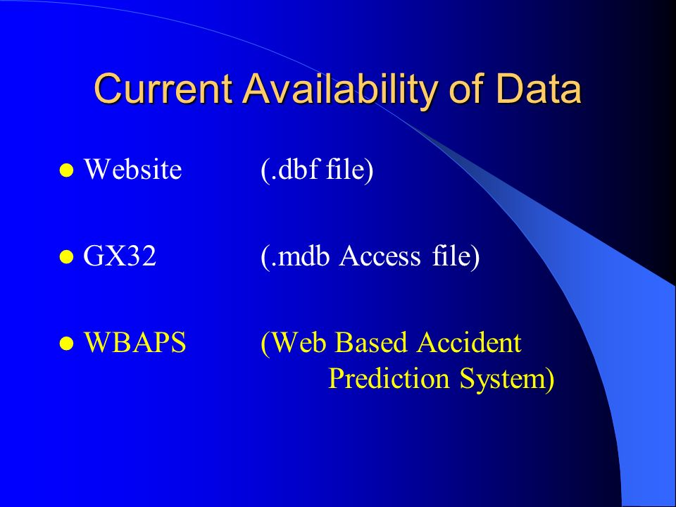 Current Availability of Data Website(.dbf file) GX32(.mdb Access file) WBAPS(Web Based Accident Prediction System)
