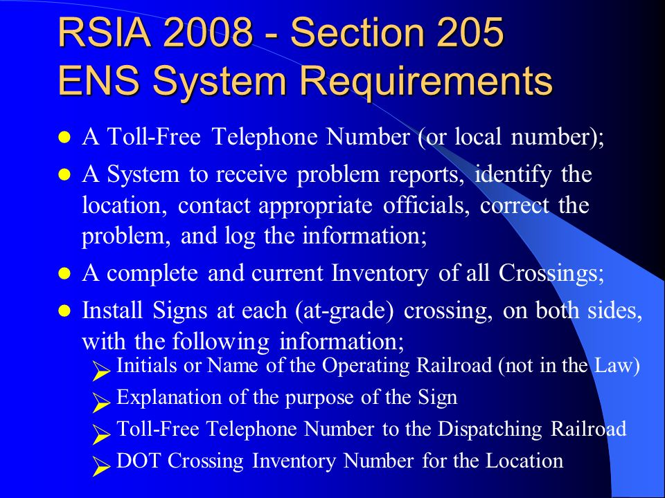 RSIA 2008 - Section 205 ENS System Requirements A Toll-Free Telephone Number (or local number); A System to receive problem reports, identify the location, contact appropriate officials, correct the problem, and log the information; A complete and current Inventory of all Crossings; Install Signs at each (at-grade) crossing, on both sides, with the following information; Initials or Name of the Operating Railroad (not in the Law) Explanation of the purpose of the Sign Toll-Free Telephone Number to the Dispatching Railroad DOT Crossing Inventory Number for the Location