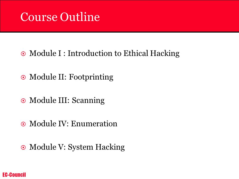 EC-Council Course Outline Module I : Introduction to Ethical Hacking Module II: Footprinting Module III: Scanning Module IV: Enumeration Module V: System Hacking
