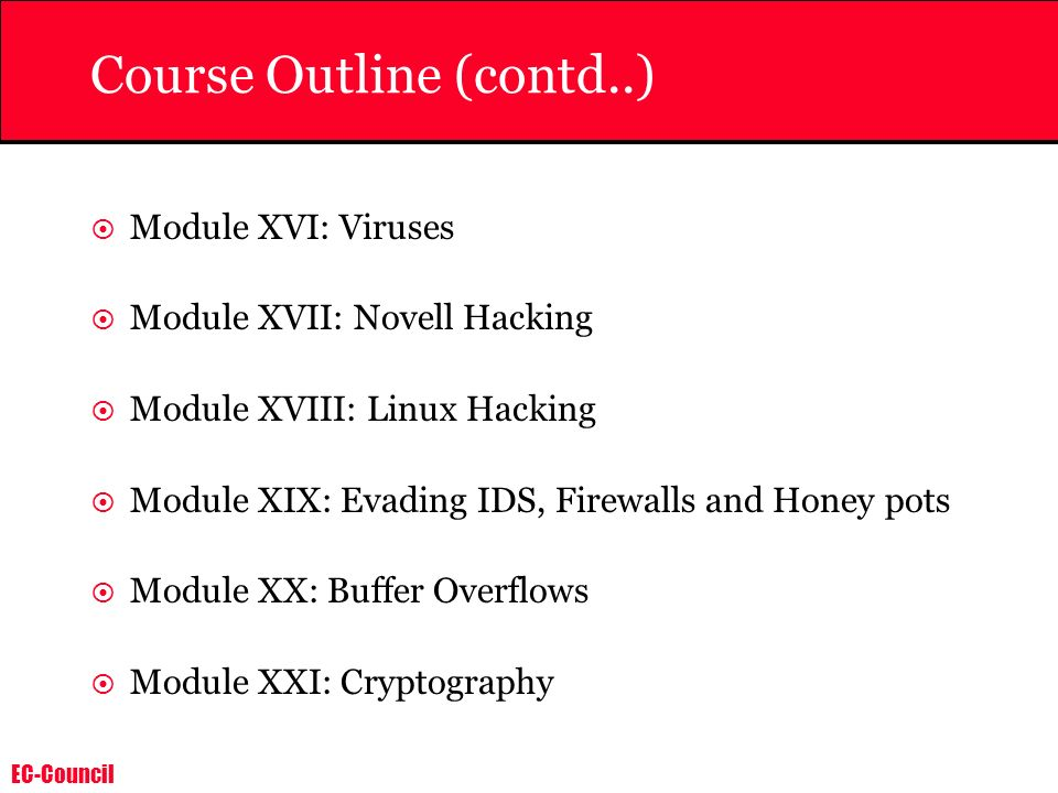 EC-Council Course Outline (contd..) Module XVI: Viruses Module XVII: Novell Hacking Module XVIII: Linux Hacking Module XIX: Evading IDS, Firewalls and Honey pots Module XX: Buffer Overflows Module XXI: Cryptography