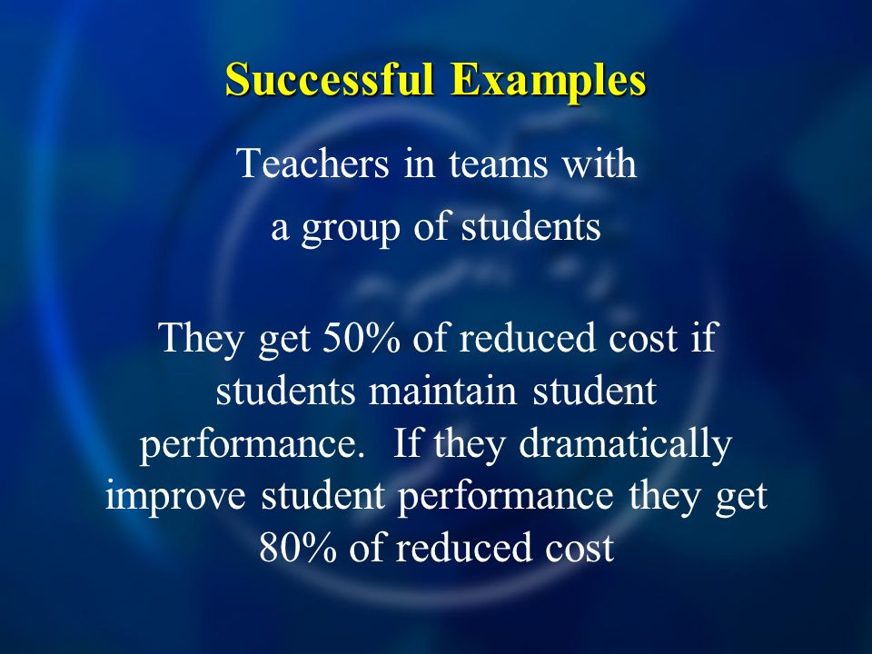 Successful Examples Teachers in teams with a group of students They get 50% of reduced cost if students maintain student performance.