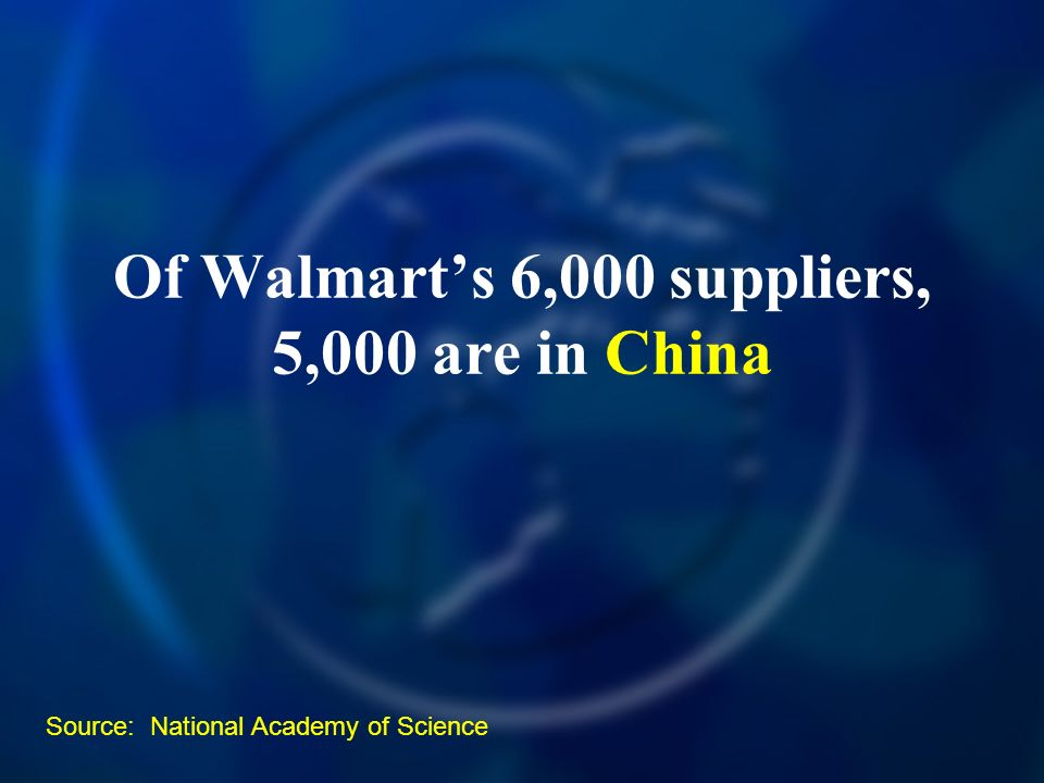 Of Walmarts 6,000 suppliers, 5,000 are in China Source: National Academy of Science