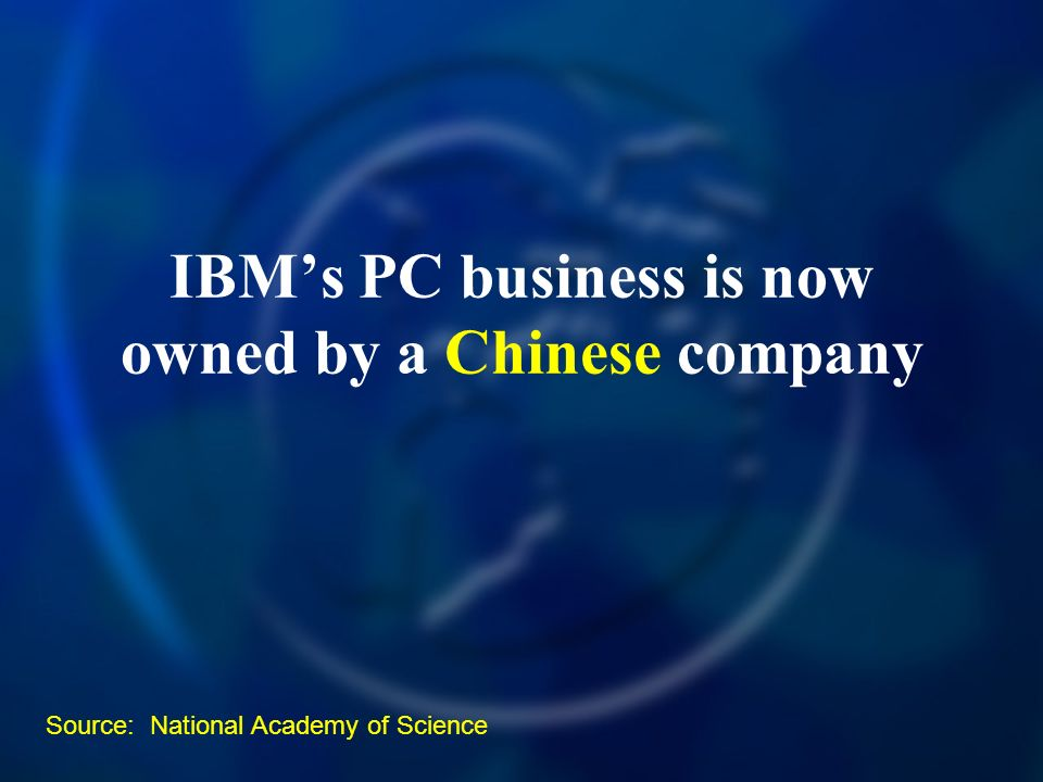IBMs PC business is now owned by a Chinese company Source: National Academy of Science
