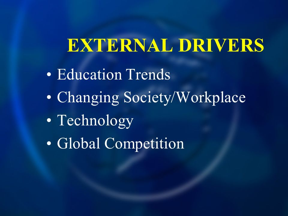 EXTERNAL DRIVERS Education Trends Changing Society/Workplace Technology Global Competition