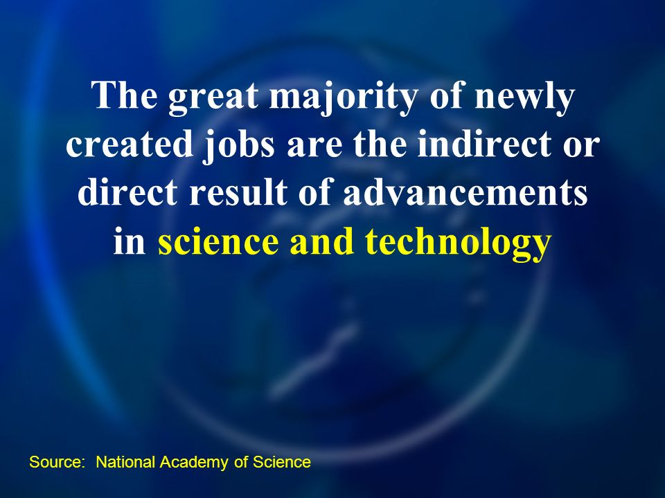 The great majority of newly created jobs are the indirect or direct result of advancements in science and technology Source: National Academy of Science