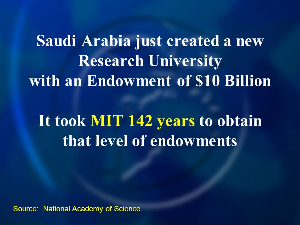Saudi Arabia just created a new Research University with an Endowment of $10 Billion It took MIT 142 years to obtain that level of endowments Source: National Academy of Science
