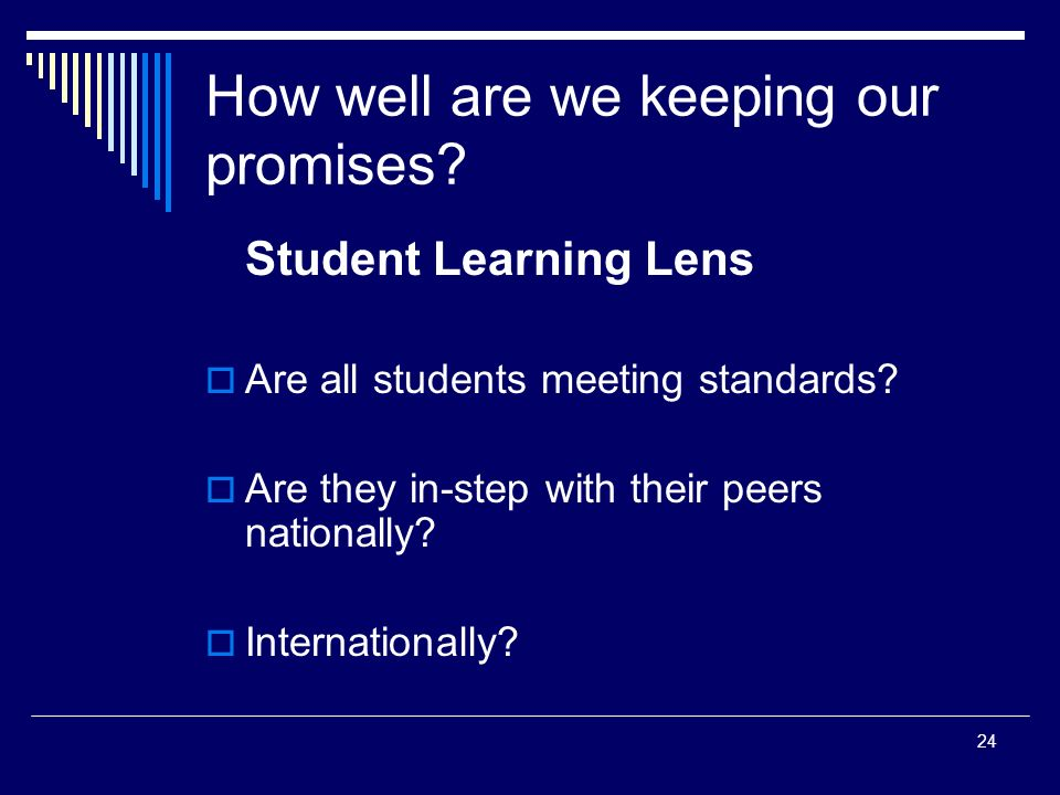 24 How well are we keeping our promises. Student Learning Lens Are all students meeting standards.