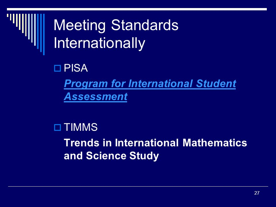 27 Meeting Standards Internationally PISA Program for International Student Assessment TIMMS Trends in International Mathematics and Science Study