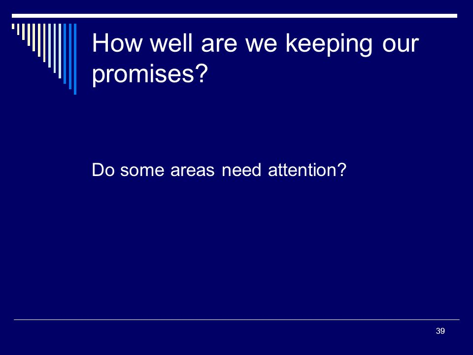 39 How well are we keeping our promises Do some areas need attention