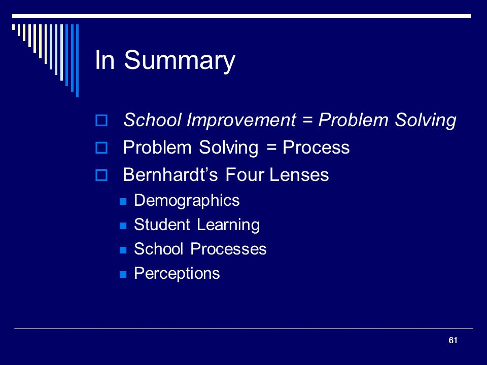61 In Summary School Improvement = Problem Solving Problem Solving = Process Bernhardts Four Lenses Demographics Student Learning School Processes Perceptions