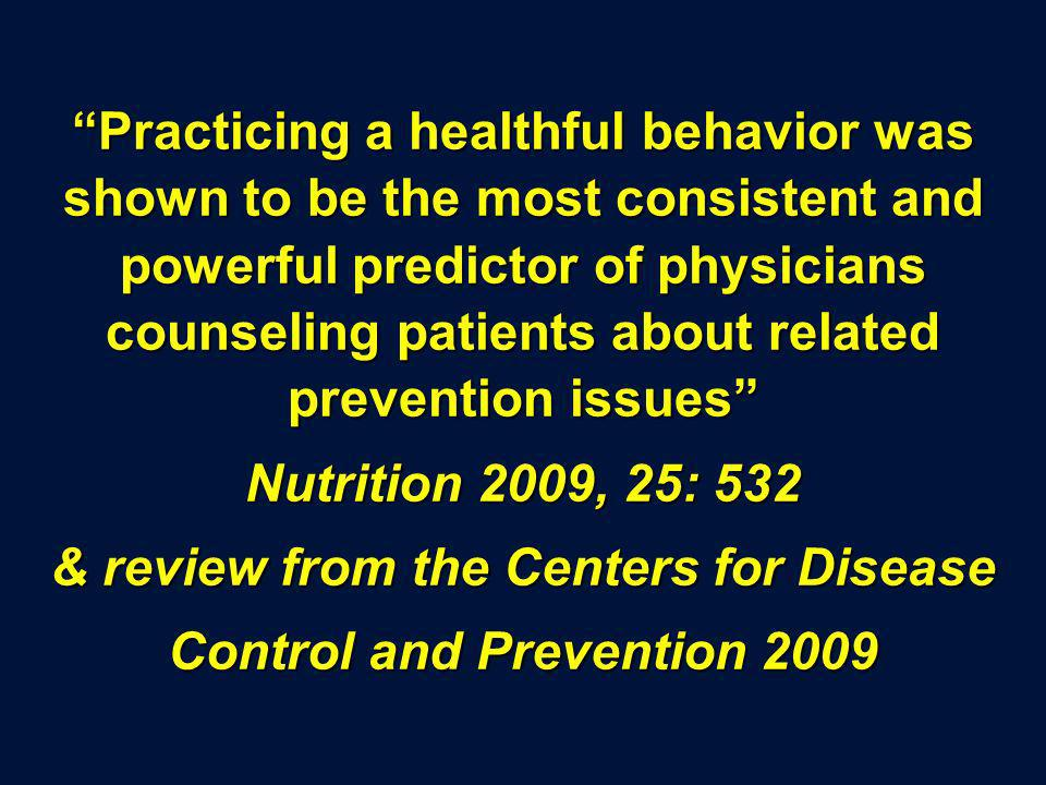 Practicing a healthful behavior was shown to be the most consistent and powerful predictor of physicians counseling patients about related prevention issues Nutrition 2009, 25: 532 & review from the Centers for Disease Control and Prevention 2009