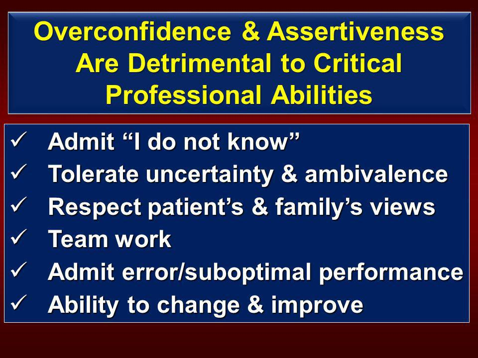Overconfidence & Assertiveness Are Detrimental to Critical Professional Abilities Admit I do not know Admit I do not know Tolerate uncertainty & ambivalence Tolerate uncertainty & ambivalence Respect patients & familys views Respect patients & familys views Team work Team work Admit error/suboptimal performance Admit error/suboptimal performance Ability to change & improve Ability to change & improve