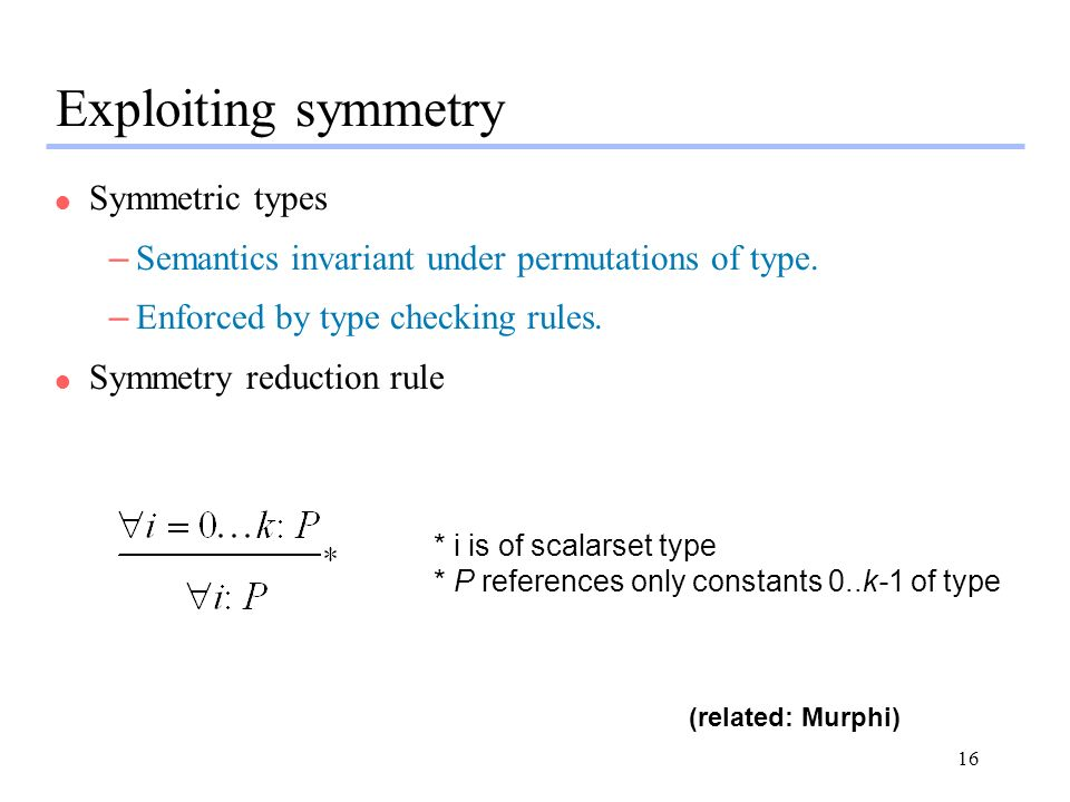 16 Exploiting symmetry l Symmetric types –Semantics invariant under permutations of type.