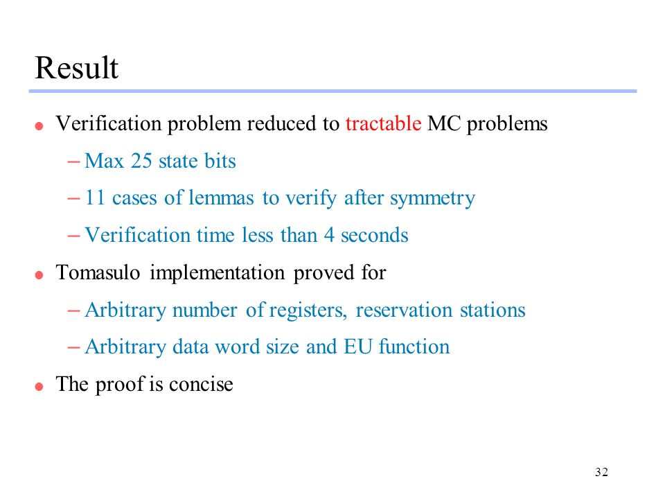 32 Result l Verification problem reduced to tractable MC problems –Max 25 state bits –11 cases of lemmas to verify after symmetry –Verification time less than 4 seconds l Tomasulo implementation proved for –Arbitrary number of registers, reservation stations –Arbitrary data word size and EU function l The proof is concise