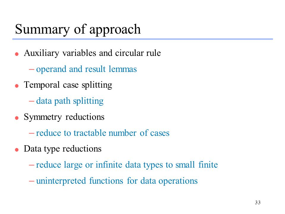 33 Summary of approach l Auxiliary variables and circular rule –operand and result lemmas l Temporal case splitting –data path splitting l Symmetry reductions –reduce to tractable number of cases l Data type reductions –reduce large or infinite data types to small finite –uninterpreted functions for data operations
