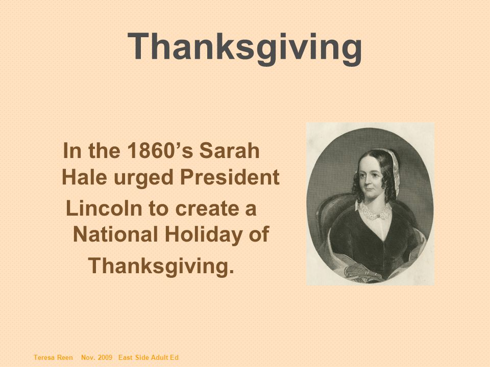 Thanksgiving In the 1860s Sarah Hale urged President Lincoln to create a National Holiday of Thanksgiving.