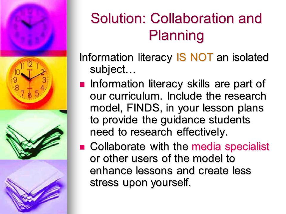 Solution: Collaboration and Planning Information literacy IS NOT an isolated subject… Information literacy skills are part of our curriculum.