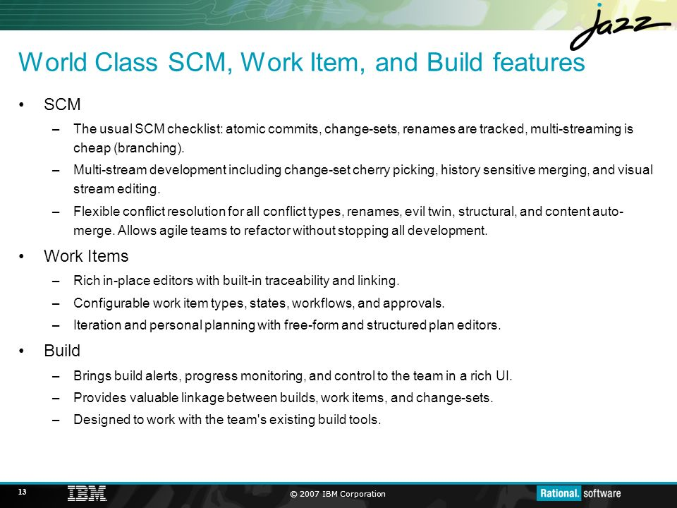 © 2007 IBM Corporation 13 World Class SCM, Work Item, and Build features SCM –The usual SCM checklist: atomic commits, change-sets, renames are tracked, multi-streaming is cheap (branching).