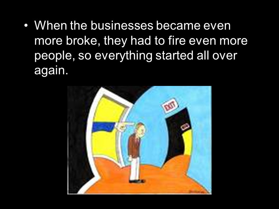 When the businesses became even more broke, they had to fire even more people, so everything started all over again.