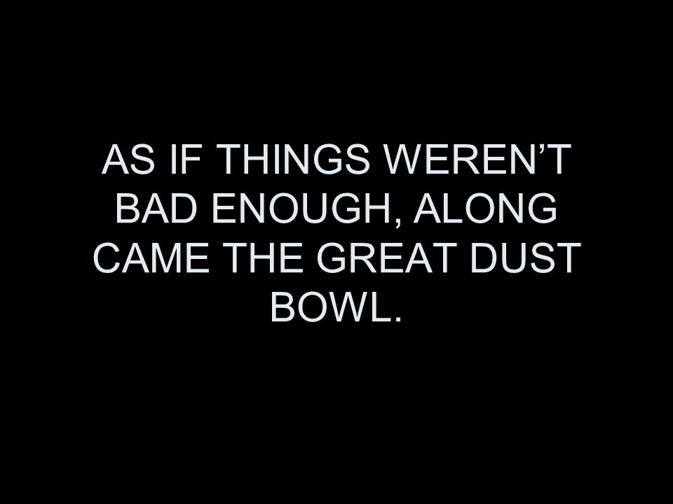 AS IF THINGS WERENT BAD ENOUGH, ALONG CAME THE GREAT DUST BOWL.