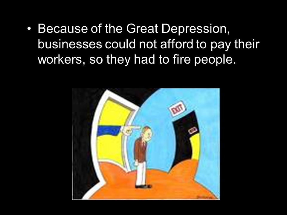 Because of the Great Depression, businesses could not afford to pay their workers, so they had to fire people.