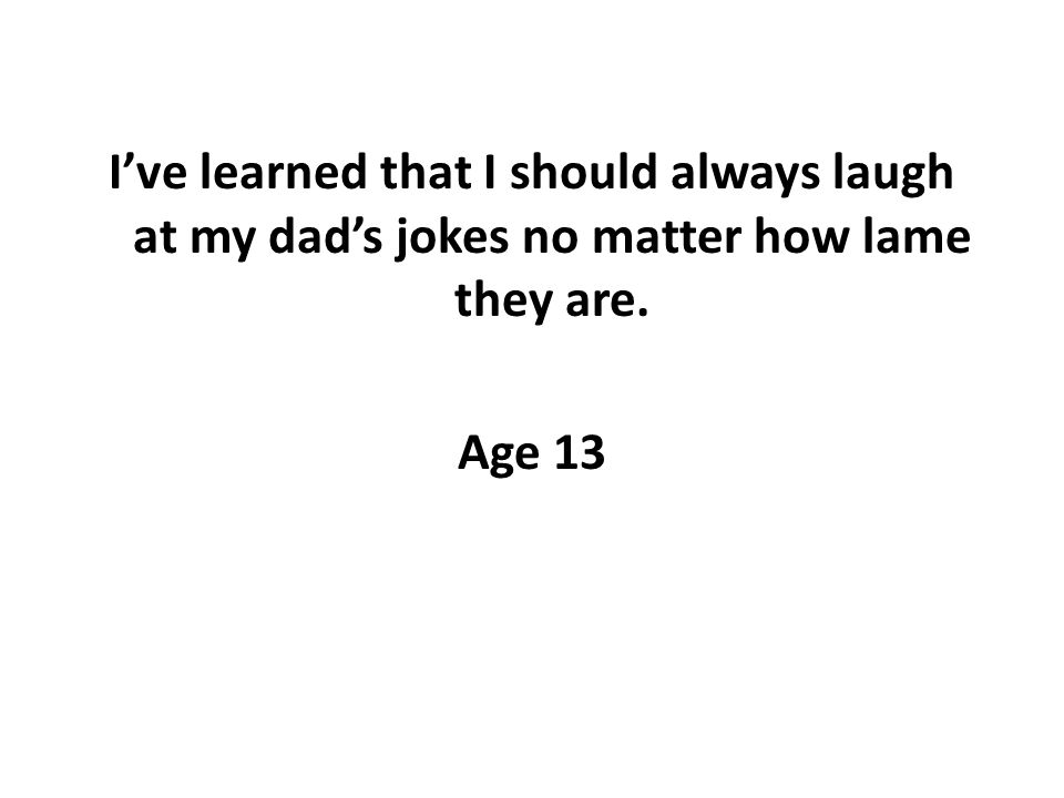 Ive learned that I should always laugh at my dads jokes no matter how lame they are. Age 13