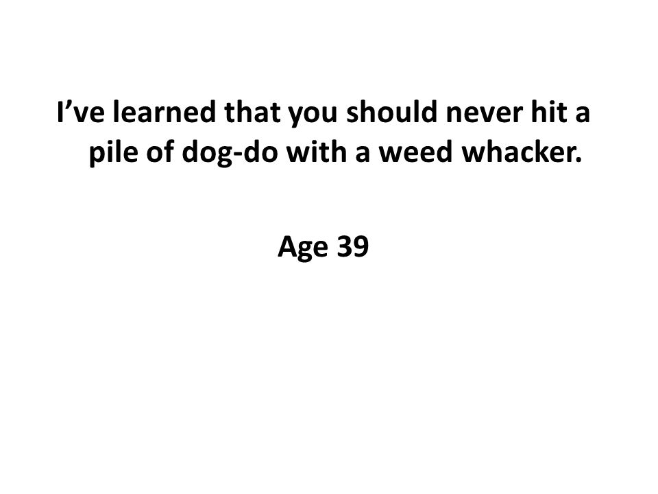 Ive learned that you should never hit a pile of dog-do with a weed whacker. Age 39