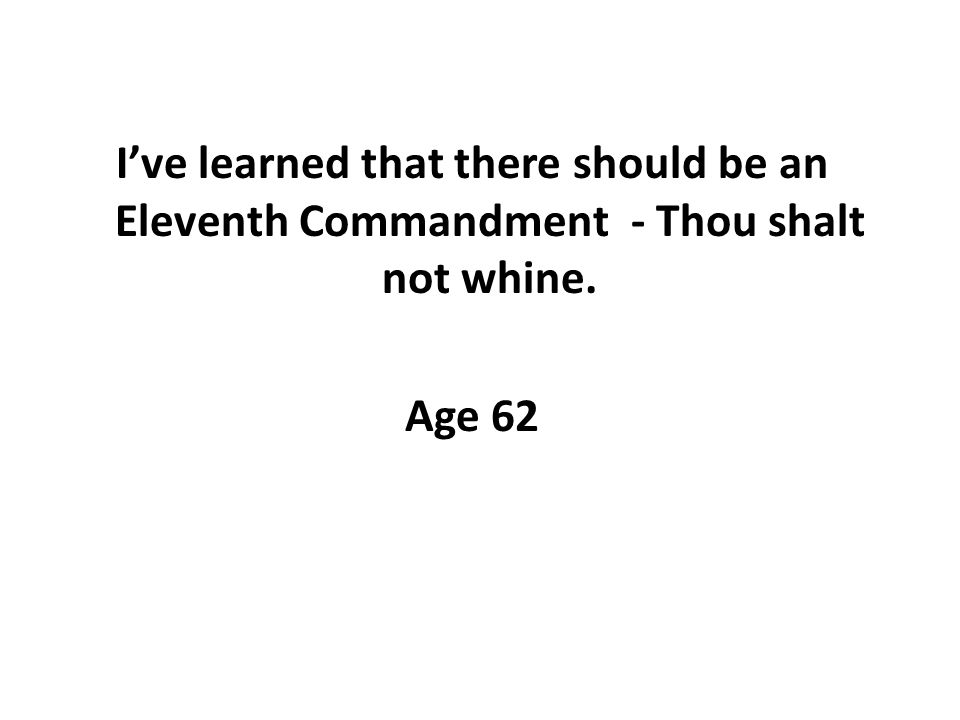 Ive learned that there should be an Eleventh Commandment - Thou shalt not whine. Age 62
