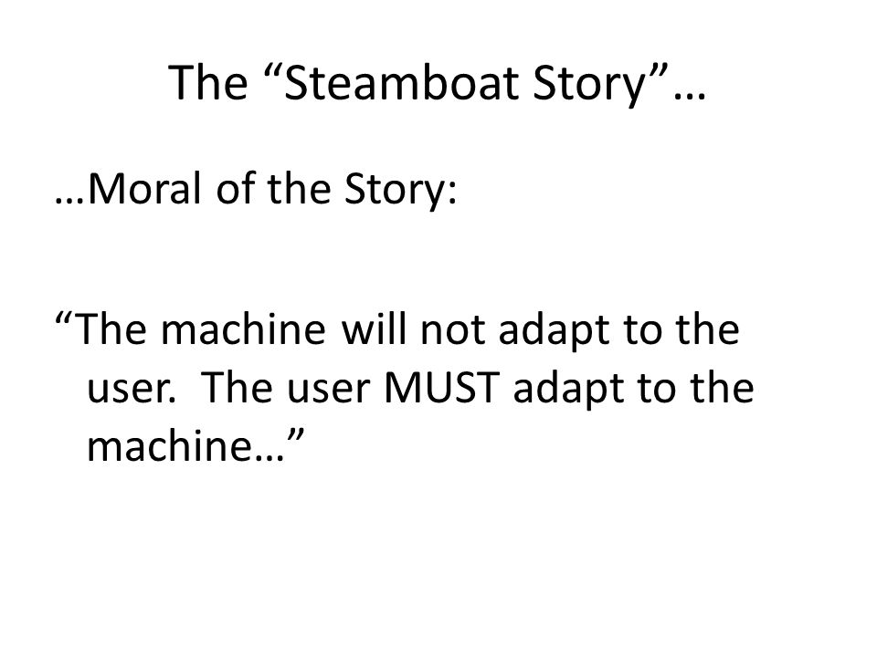 The Steamboat Story… …Moral of the Story: The machine will not adapt to the user.