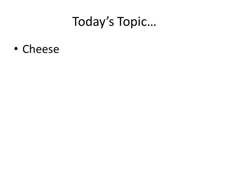 Todays Topic… Cheese