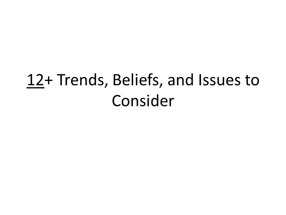 12+ Trends, Beliefs, and Issues to Consider