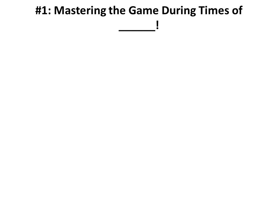 #1: Mastering the Game During Times of ______!