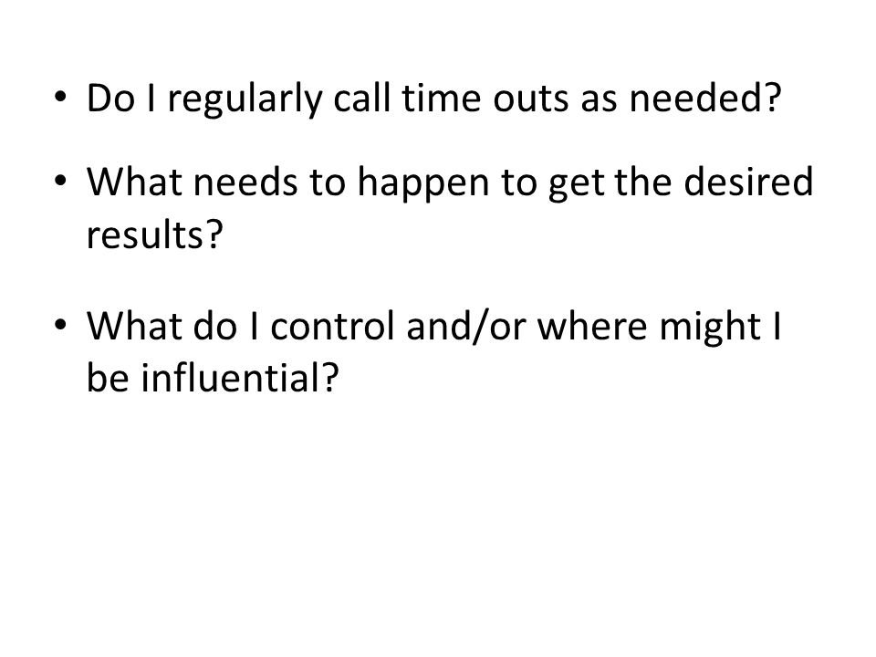 Do I regularly call time outs as needed. What needs to happen to get the desired results.