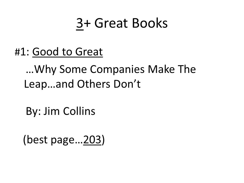 3+ Great Books # 1: Good to Great …Why Some Companies Make The Leap…and Others Dont By: Jim Collins (best page…203)