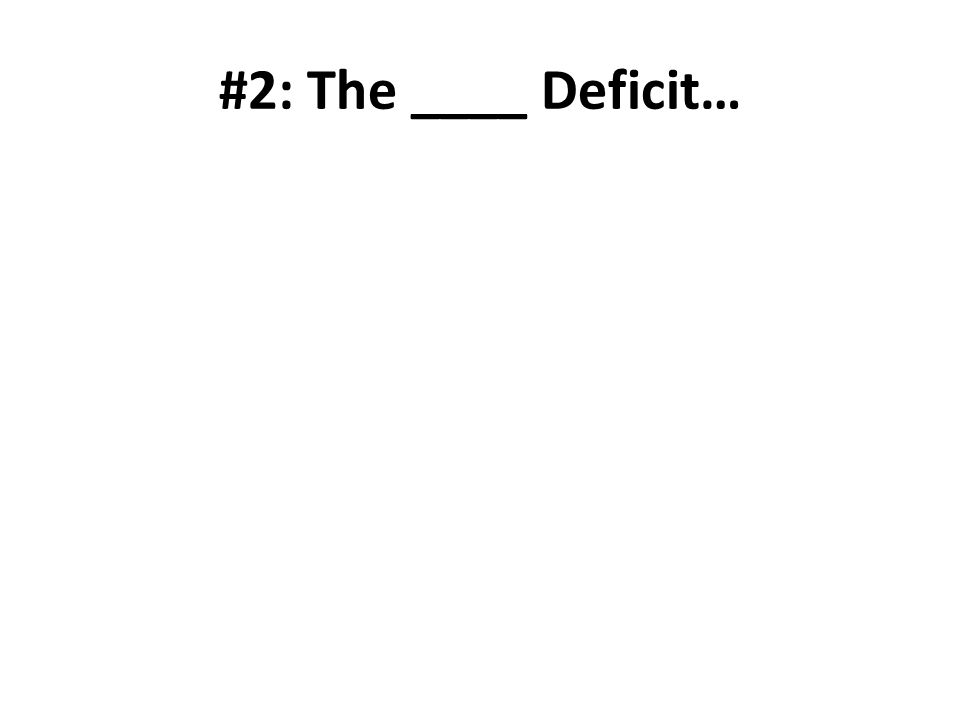 #2: The ____ Deficit…