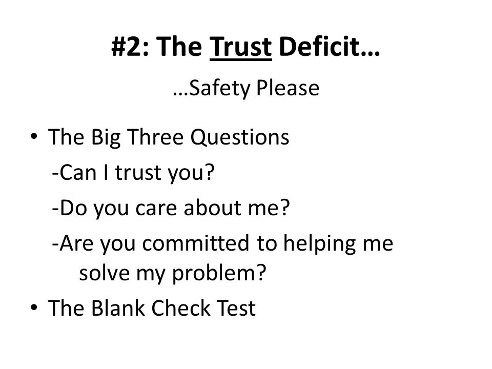 #2: The Trust Deficit… …Safety Please The Big Three Questions -Can I trust you.