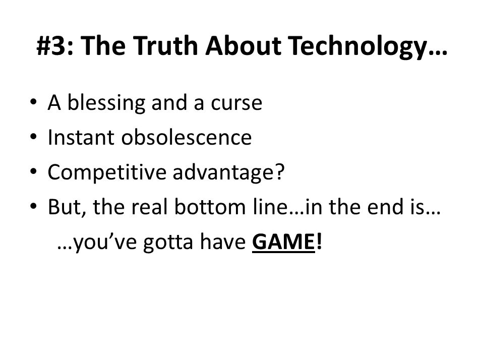 #3: The Truth About Technology… A blessing and a curse Instant obsolescence Competitive advantage.
