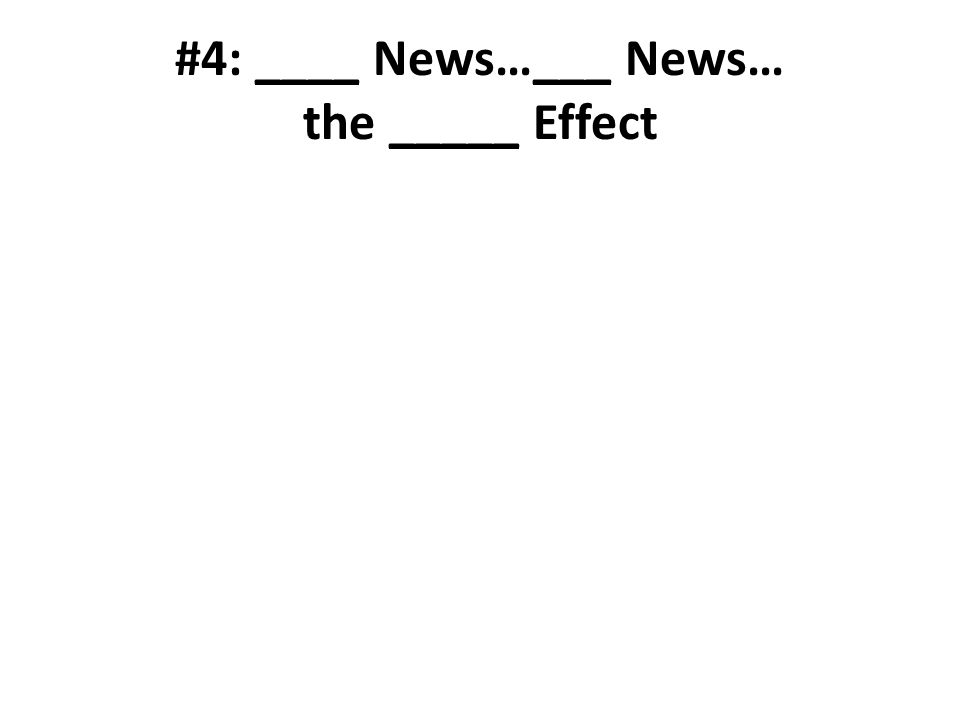 #4: ____ News…___ News… the _____ Effect