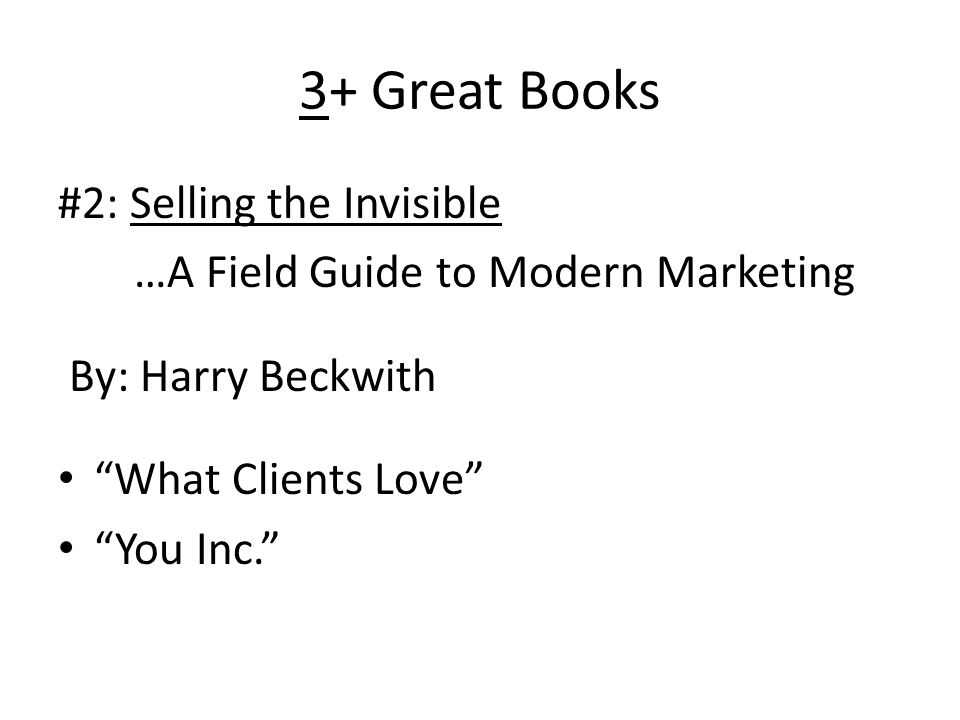 3+ Great Books #2: Selling the Invisible …A Field Guide to Modern Marketing By: Harry Beckwith What Clients Love You Inc.