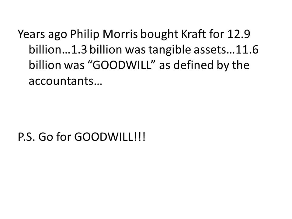 Years ago Philip Morris bought Kraft for 12.9 billion…1.3 billion was tangible assets…11.6 billion was GOODWILL as defined by the accountants… P.S.
